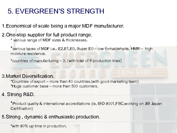 5. EVERGREEN'S STRENGTH 1. Economical of scale being a major MDF manufacturer. 2. One-stop