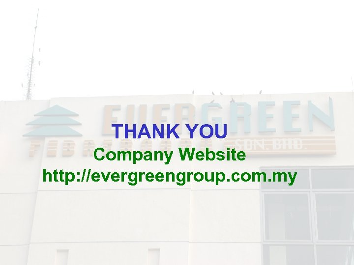 THANK YOU Company Website http: //evergreengroup. com. my