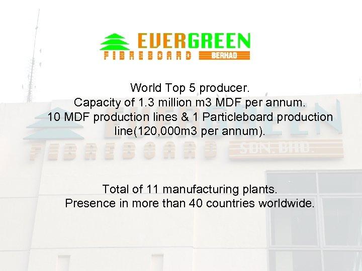 World Top 5 producer. Capacity of 1. 3 million m 3 MDF per annum.