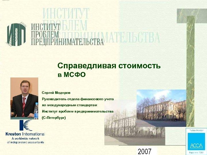 Справедливая стоимость в МСФО Сергей Модеров Руководитель отдела финансового учета по международным стандартам Институт