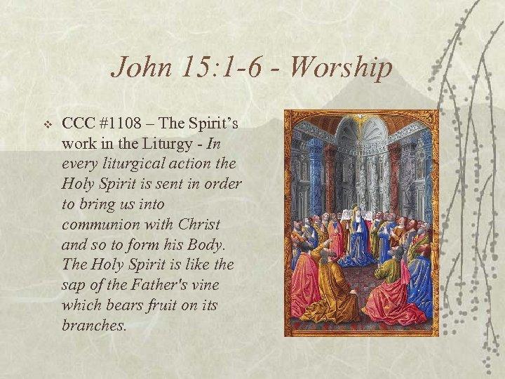 John 15: 1 -6 - Worship v CCC #1108 – The Spirit's work in