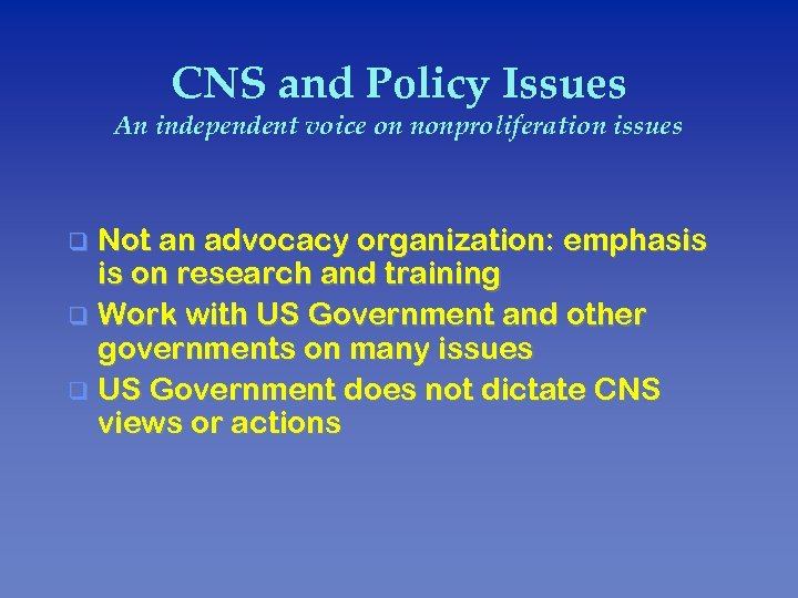 CNS and Policy Issues An independent voice on nonproliferation issues Not an advocacy organization: