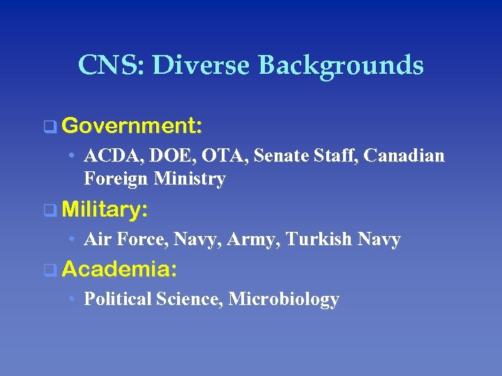 CNS: Diverse Backgrounds q Government: • ACDA, DOE, OTA, Senate Staff, Canadian Foreign Ministry