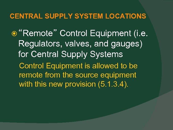 "CENTRAL SUPPLY SYSTEM LOCATIONS ""Remote"" Control Equipment (i. e. Regulators, valves, and gauges) for"