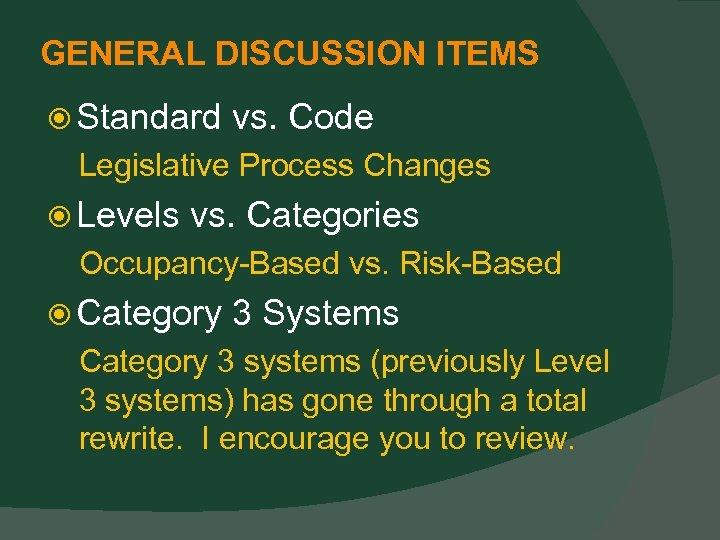 GENERAL DISCUSSION ITEMS Standard vs. Code Legislative Process Changes Levels vs. Categories Occupancy-Based vs.