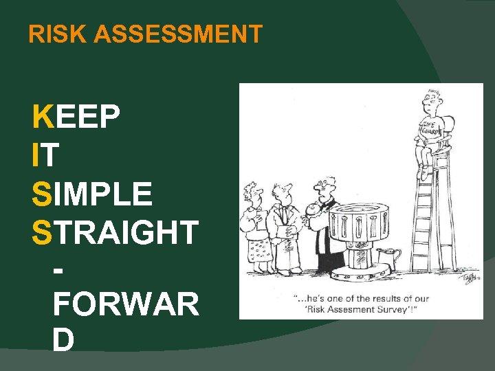 RISK ASSESSMENT KEEP IT SIMPLE STRAIGHT FORWAR D