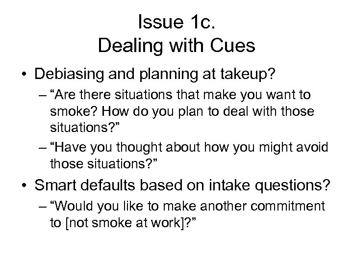 "Issue 1 c. Dealing with Cues • Debiasing and planning at takeup? – ""Are"