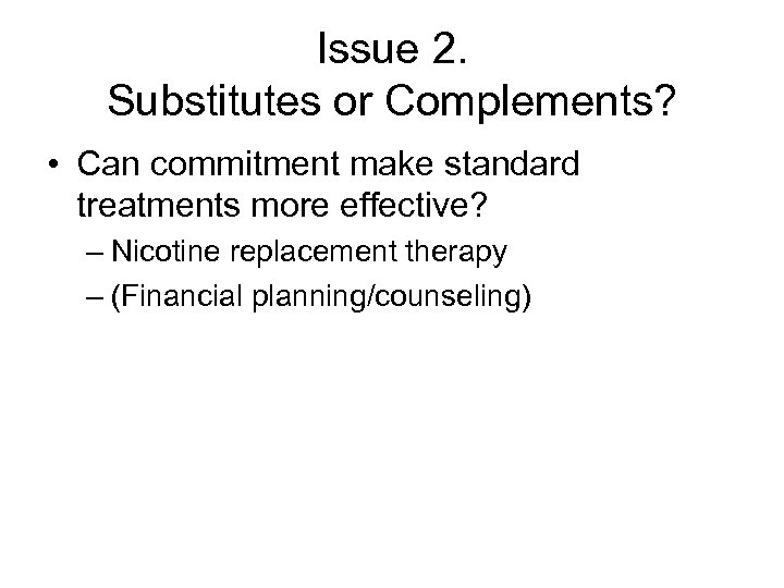 Issue 2. Substitutes or Complements? • Can commitment make standard treatments more effective? –
