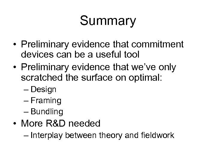 Summary • Preliminary evidence that commitment devices can be a useful tool • Preliminary
