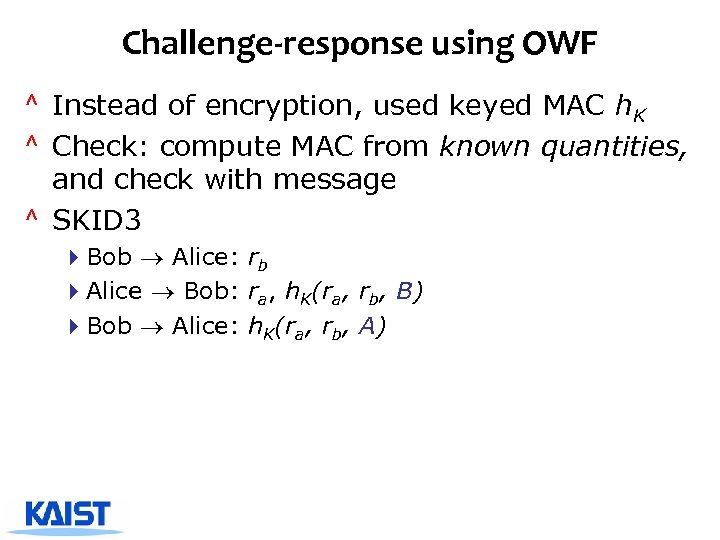 Challenge-response using OWF ^ Instead of encryption, used keyed MAC h. K ^ Check: