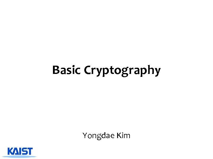 Basic Cryptography Yongdae Kim