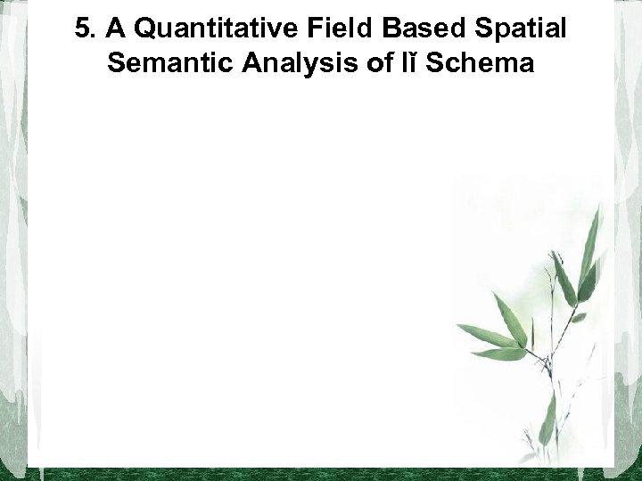5. A Quantitative Field Based Spatial Semantic Analysis of lǐ Schema