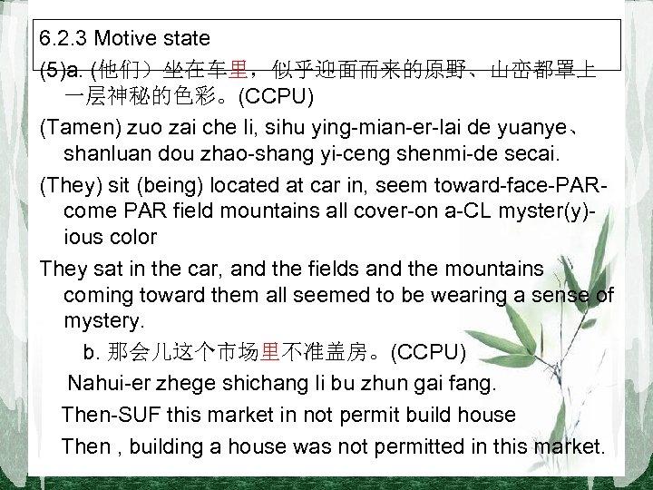 6. 2. 3 Motive state (5)a. (他们)坐在车里,似乎迎面而来的原野、山峦都罩上 一层神秘的色彩。(CCPU) (Tamen) zuo zai che li, sihu