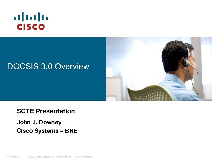 DOCSIS 3. 0 Overview SCTE Presentation John J. Downey Cisco Systems – BNE Presentation_ID