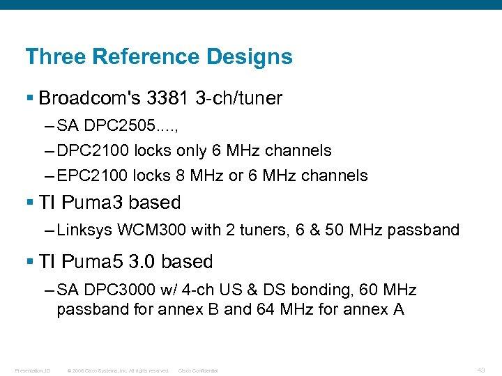 Three Reference Designs § Broadcom's 3381 3 -ch/tuner – SA DPC 2505. . ,