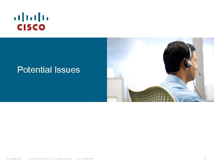 Potential Issues Presentation_ID © 2006 Cisco Systems, Inc. All rights reserved. Cisco Confidential 44
