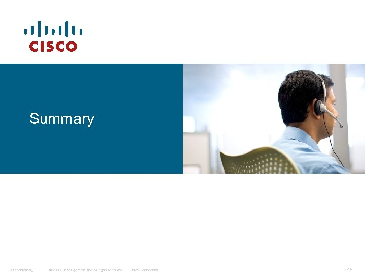 Summary Presentation_ID © 2006 Cisco Systems, Inc. All rights reserved. Cisco Confidential 48