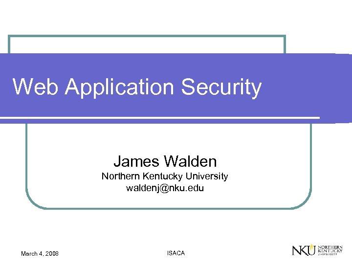 Web Application Security James Walden Northern Kentucky University waldenj@nku. edu March 4, 2008 ISACA
