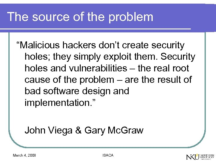 "The source of the problem ""Malicious hackers don't create security holes; they simply exploit"