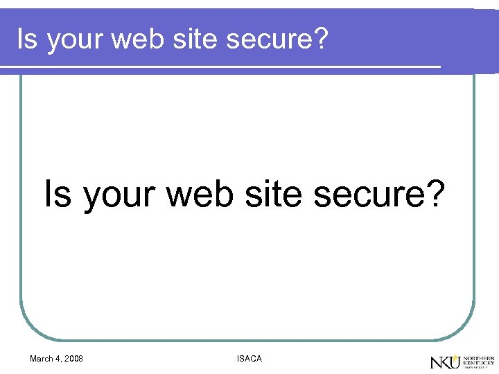 Is your web site secure? March 4, 2008 ISACA