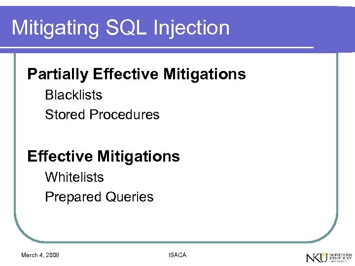 Mitigating SQL Injection Partially Effective Mitigations Blacklists Stored Procedures Effective Mitigations Whitelists Prepared Queries