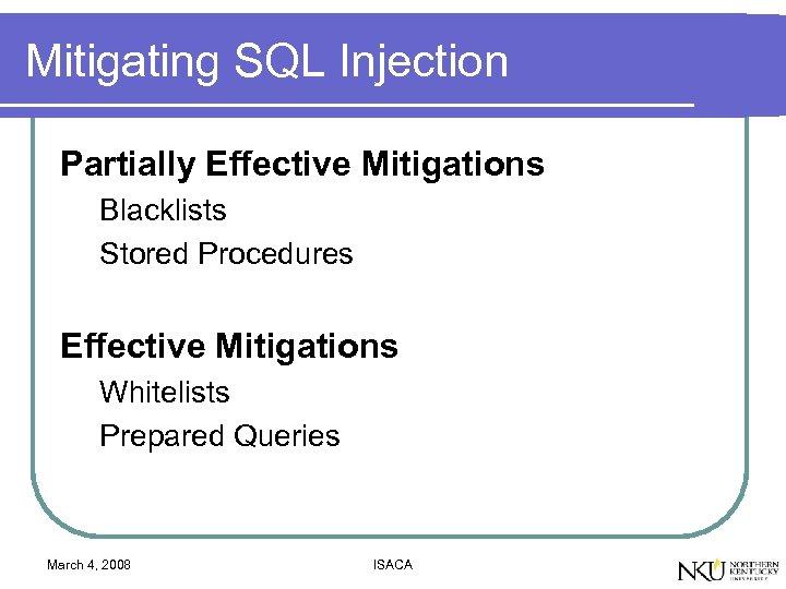 Mitigating SQL Injection Partially Effective Mitigations Blacklists Stored Procedures Effective Mitigations Whitelists Prepared Queries