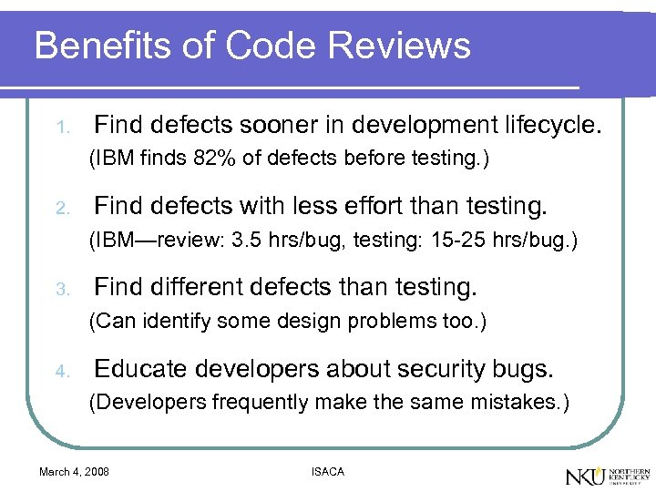 Benefits of Code Reviews 1. Find defects sooner in development lifecycle. (IBM finds 82%