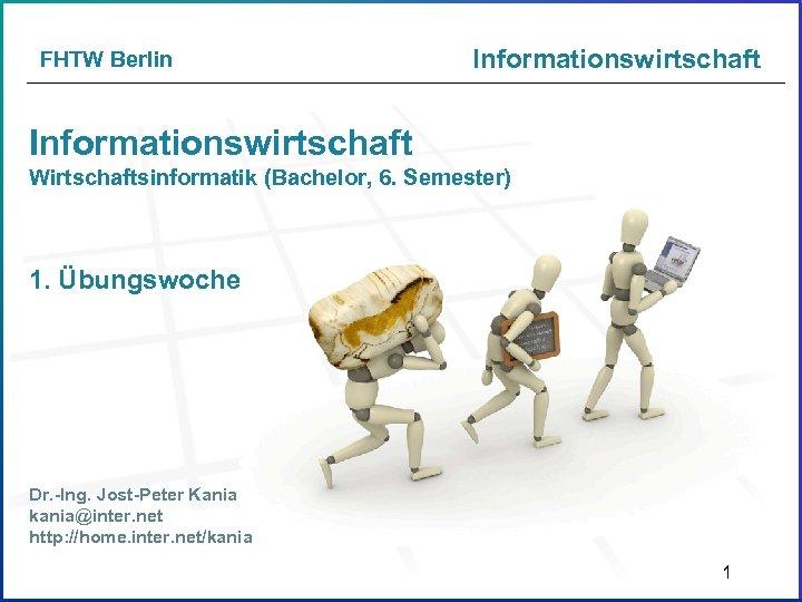 FHTW Berlin Informationswirtschaft Wirtschaftsinformatik (Bachelor, 6. Semester) 1. Übungswoche Dr. -Ing. Jost-Peter Kania kania@inter.