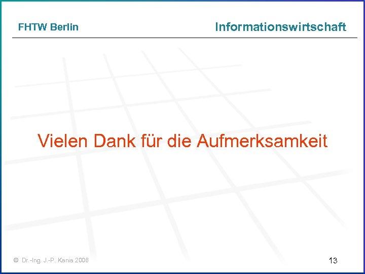 FHTW Berlin Informationswirtschaft Vielen Dank für die Aufmerksamkeit © Dr. -Ing. J. -P. Kania