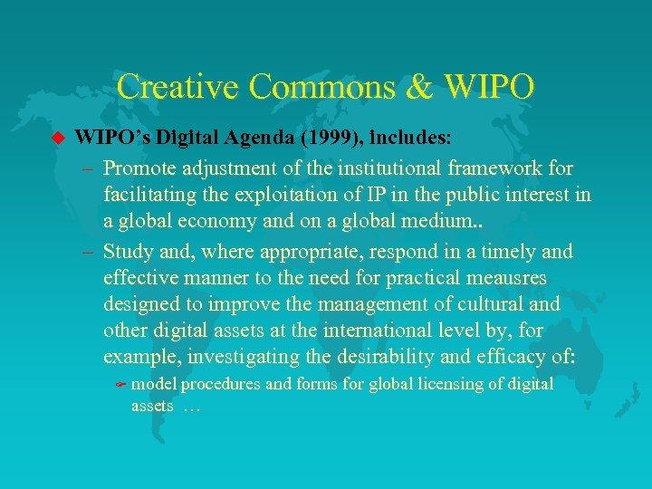 Creative Commons & WIPO u WIPO's Digital Agenda (1999), includes: – Promote adjustment of