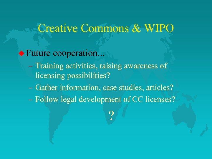 Creative Commons & WIPO u Future cooperation. . . – Training activities, raising awareness