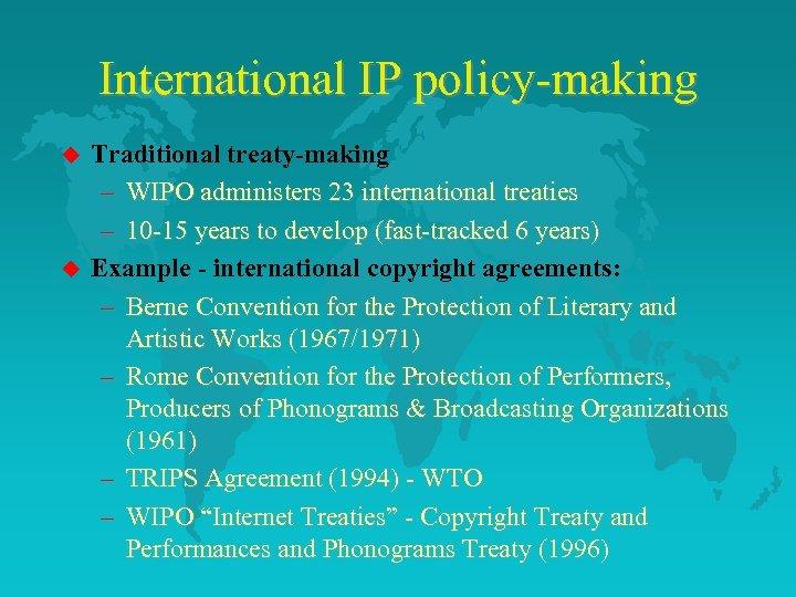 International IP policy-making u u Traditional treaty-making – WIPO administers 23 international treaties –
