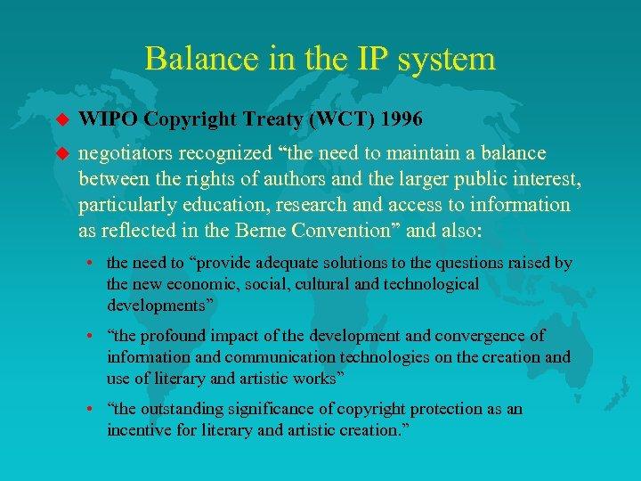 Balance in the IP system u WIPO Copyright Treaty (WCT) 1996 u negotiators recognized