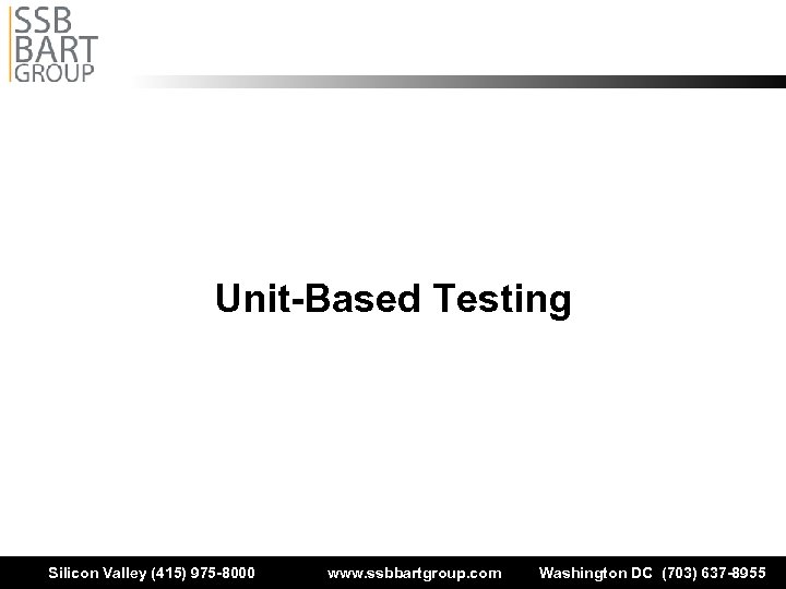 Unit-Based Testing Silicon Valley (415) 975 -8000 www. ssbbartgroup. com Washington DC (703) 637