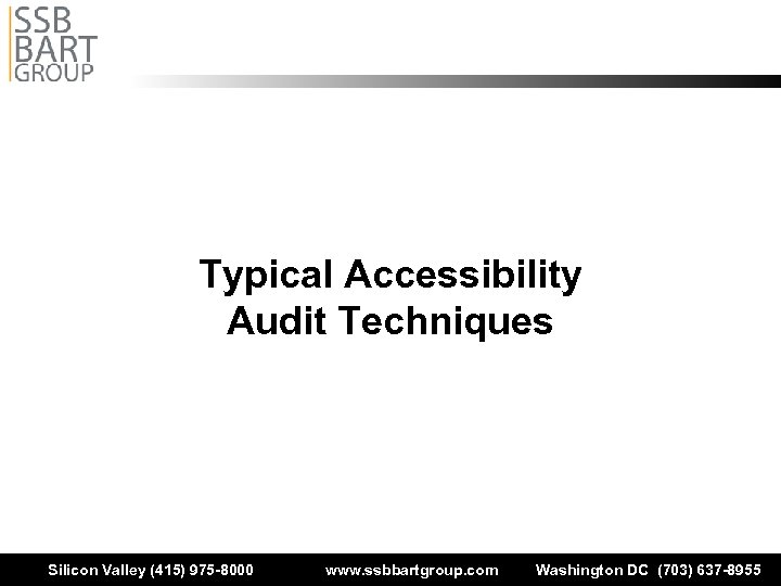Typical Accessibility Audit Techniques Silicon Valley (415) 975 -8000 www. ssbbartgroup. com Washington DC
