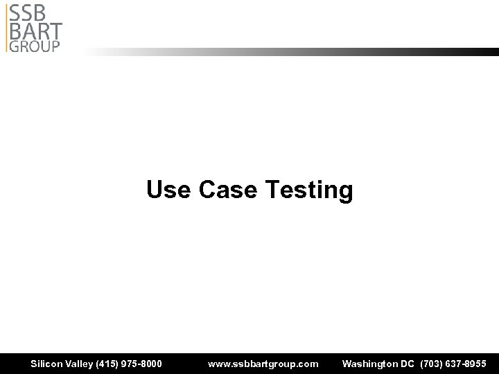 Use Case Testing Silicon Valley (415) 975 -8000 www. ssbbartgroup. com Washington DC (703)