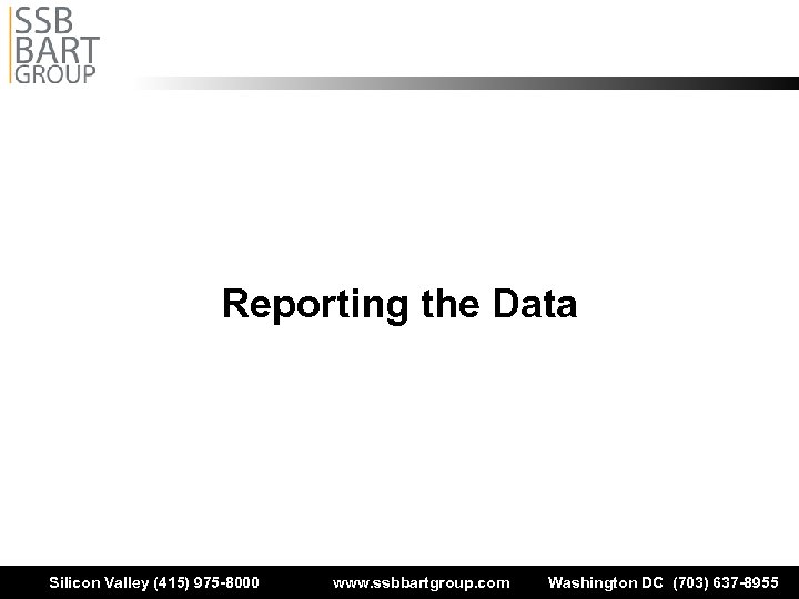 Reporting the Data Silicon Valley (415) 975 -8000 www. ssbbartgroup. com Washington DC (703)