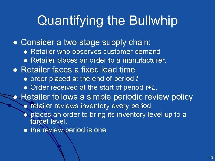 Quantifying the Bullwhip l Consider a two-stage supply chain: l l l Retailer faces
