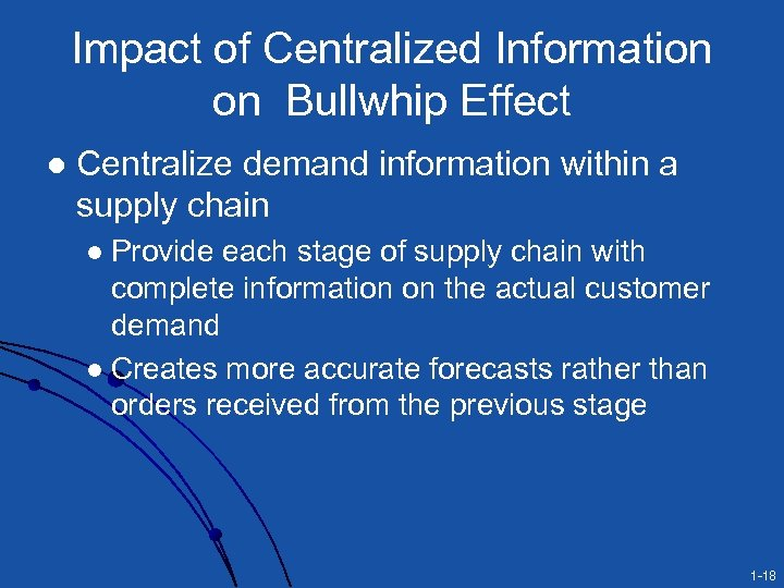 Impact of Centralized Information on Bullwhip Effect l Centralize demand information within a supply