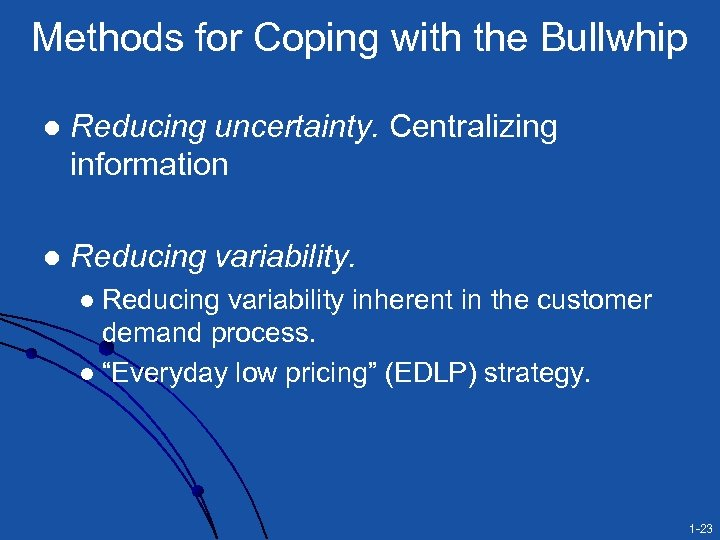 Methods for Coping with the Bullwhip l Reducing uncertainty. Centralizing information l Reducing variability