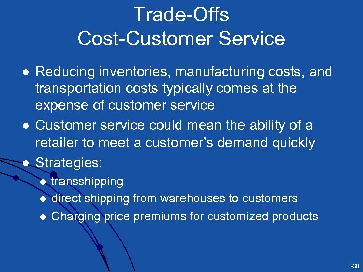 Trade-Offs Cost-Customer Service l l l Reducing inventories, manufacturing costs, and transportation costs typically