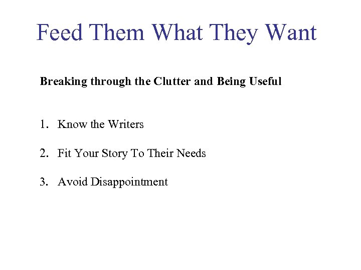 Feed Them What They Want Breaking through the Clutter and Being Useful 1. Know