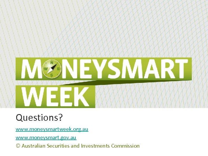 Questions? www. moneysmartweek. org. au www. moneysmart. gov. au © Australian Securities and Investments