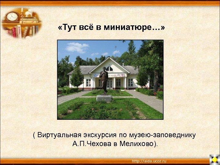 «Тут всё в миниатюре…» ( Виртуальная экскурсия по музею-заповеднику А. П. Чехова в