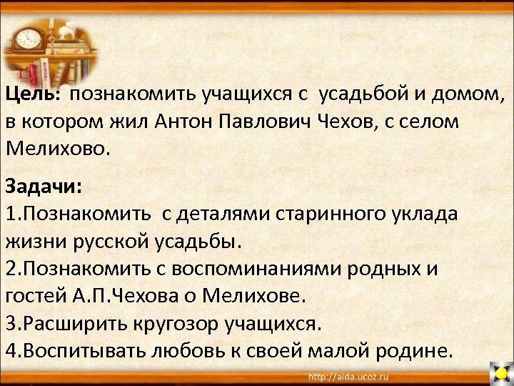 Цель: познакомить учащихся с усадьбой и домом, в котором жил Антон Павлович Чехов, с