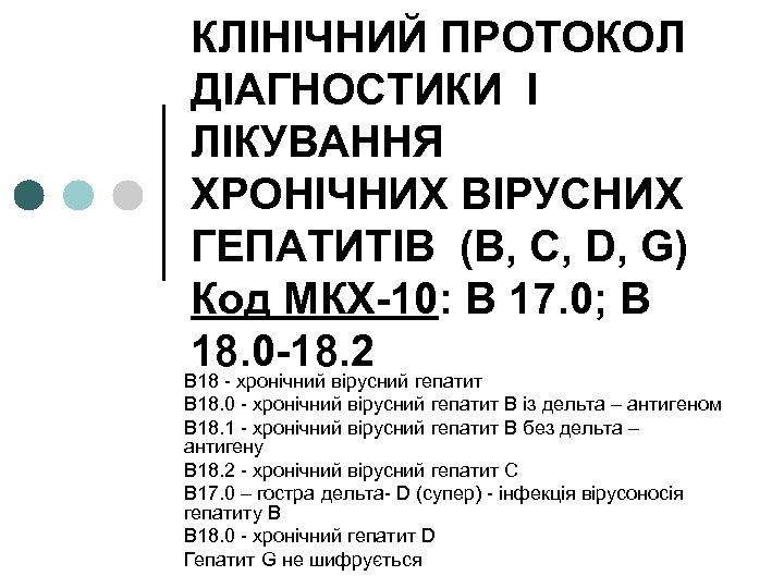 КЛІНІЧНИЙ ПРОТОКОЛ ДІАГНОСТИКИ І ЛІКУВАННЯ ХРОНІЧНИХ ВІРУСНИХ ГЕПАТИТІВ (В, С, D, G) Код МКХ-10: