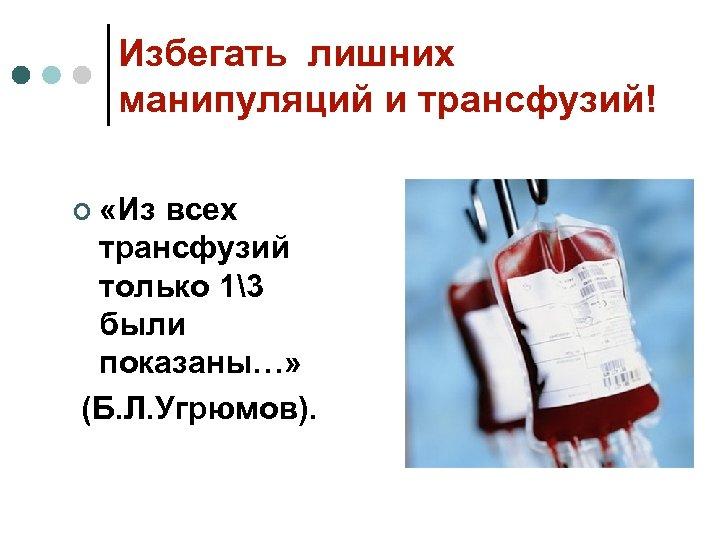Избегать лишних манипуляций и трансфузий! ¢ «Из всех трансфузий только 13 были показаны…» (Б.
