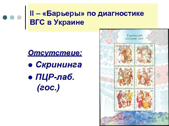 ll – «Барьеры» по диагностике ВГС в Украине Отсутствие: ● Скрининга ● ПЦР-лаб. (гос.