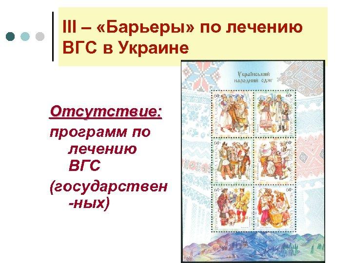 lll – «Барьеры» по лечению ВГС в Украине Отсутствие: программ по лечению ВГС (государствен
