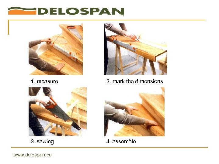 1. measure 2. mark the dimensions 3. sawing 4. assemble www. delospan. be